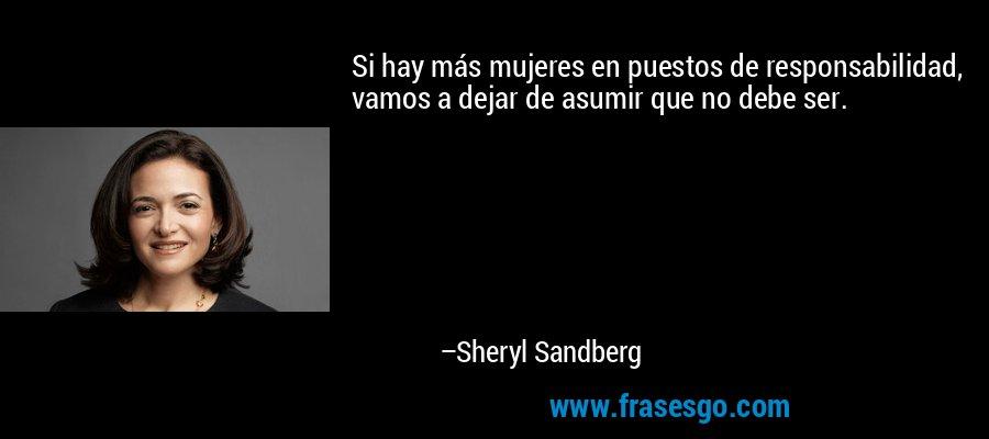 Si hay más mujeres en puestos de responsabilidad, vamos a dejar de asumir que no debe ser. – Sheryl Sandberg