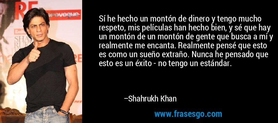 Sí he hecho un montón de dinero y tengo mucho respeto, mis películas han hecho bien, y sé que hay un montón de un montón de gente que busca a mí y realmente me encanta. Realmente pensé que esto es como un sueño extraño. Nunca he pensado que esto es un éxito - no tengo un estándar. – Shahrukh Khan