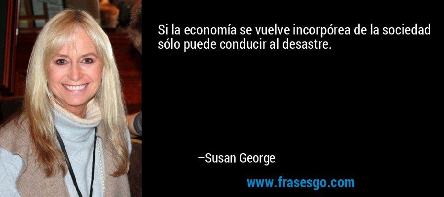 Si la economía se vuelve incorpórea de la sociedad sólo puede conducir al desastre. – Susan George