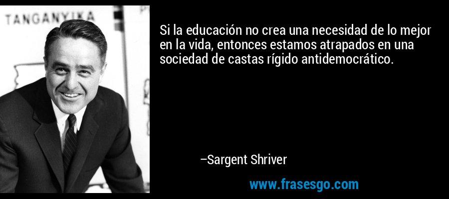 Si la educación no crea una necesidad de lo mejor en la vida, entonces estamos atrapados en una sociedad de castas rígido antidemocrático. – Sargent Shriver