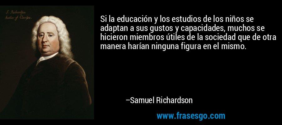 Si la educación y los estudios de los niños se adaptan a sus gustos y capacidades, muchos se hicieron miembros útiles de la sociedad que de otra manera harían ninguna figura en el mismo. – Samuel Richardson