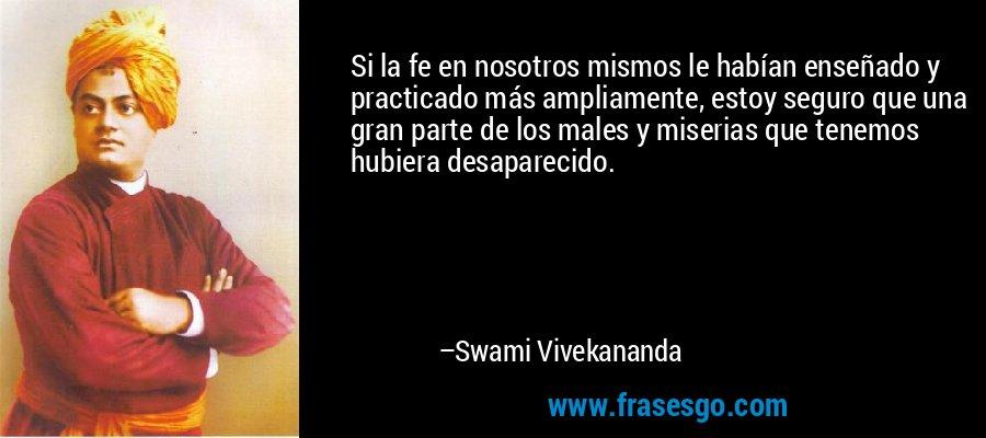 Si la fe en nosotros mismos le habían enseñado y practicado más ampliamente, estoy seguro que una gran parte de los males y miserias que tenemos hubiera desaparecido. – Swami Vivekananda