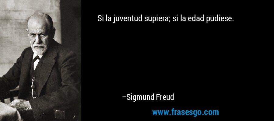 Si la juventud supiera; si la edad pudiese. – Sigmund Freud