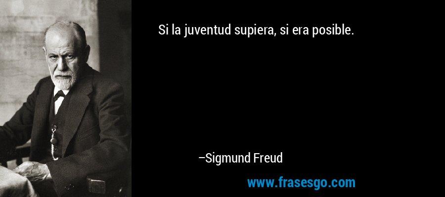 Si la juventud supiera, si era posible. – Sigmund Freud