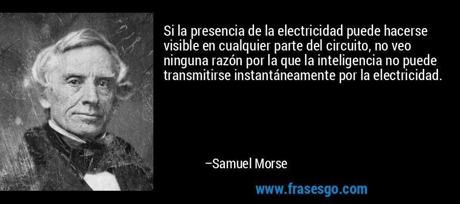 Si la presencia de la electricidad puede hacerse visible en cualquier parte del circuito, no veo ninguna razón por la que la inteligencia no puede transmitirse instantáneamente por la electricidad. – Samuel Morse