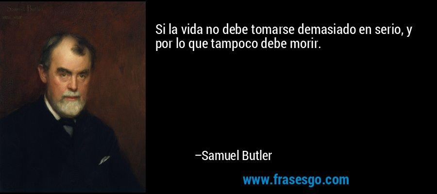 Si la vida no debe tomarse demasiado en serio, y por lo que tampoco debe morir. – Samuel Butler