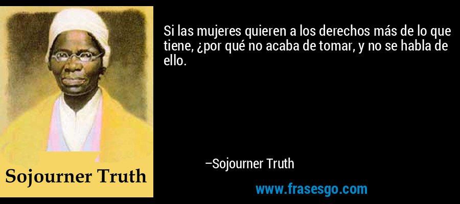 Si las mujeres quieren a los derechos más de lo que tiene, ¿por qué no acaba de tomar, y no se habla de ello. – Sojourner Truth