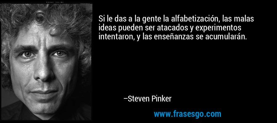 Si le das a la gente la alfabetización, las malas ideas pueden ser atacados y experimentos intentaron, y las enseñanzas se acumularán. – Steven Pinker