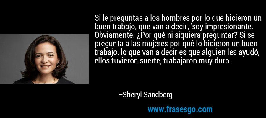 Si le preguntas a los hombres por lo que hicieron un buen trabajo, que van a decir, 'soy impresionante. Obviamente. ¿Por qué ni siquiera preguntar? Si se pregunta a las mujeres por qué lo hicieron un buen trabajo, lo que van a decir es que alguien les ayudó, ellos tuvieron suerte, trabajaron muy duro. – Sheryl Sandberg