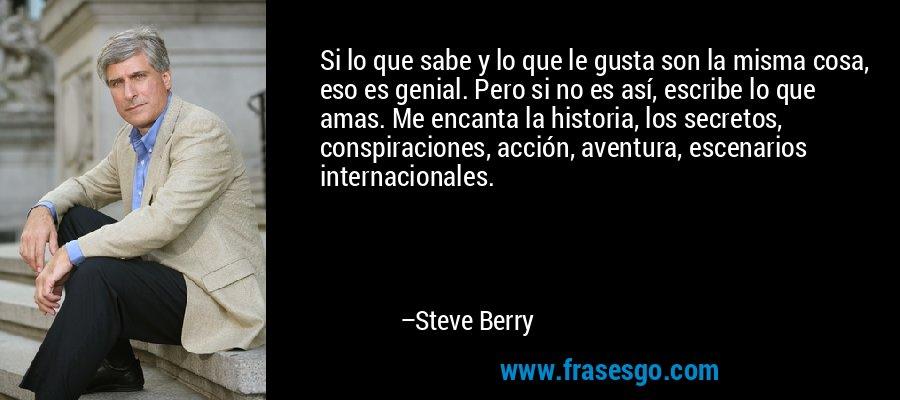 Si lo que sabe y lo que le gusta son la misma cosa, eso es genial. Pero si no es así, escribe lo que amas. Me encanta la historia, los secretos, conspiraciones, acción, aventura, escenarios internacionales. – Steve Berry