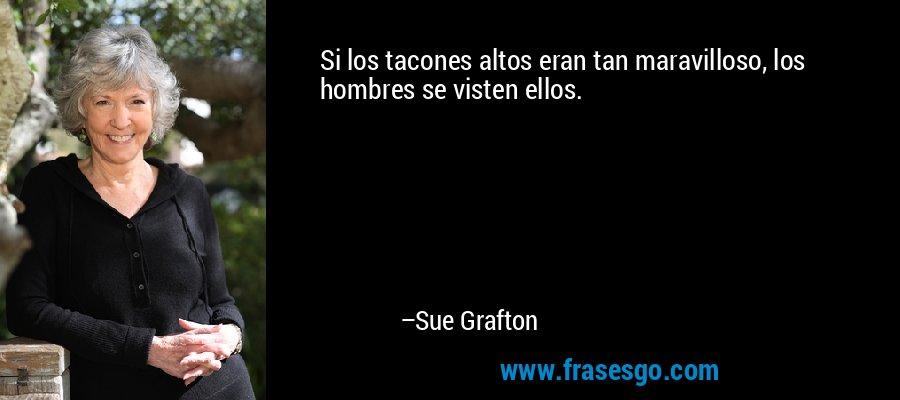 Si los tacones altos eran tan maravilloso, los hombres se visten ellos. – Sue Grafton