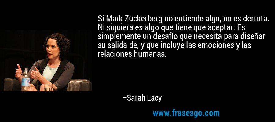 Si Mark Zuckerberg no entiende algo, no es derrota. Ni siquiera es algo que tiene que aceptar. Es simplemente un desafío que necesita para diseñar su salida de, y que incluye las emociones y las relaciones humanas. – Sarah Lacy
