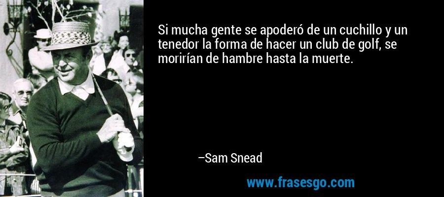 Si mucha gente se apoderó de un cuchillo y un tenedor la forma de hacer un club de golf, se morirían de hambre hasta la muerte. – Sam Snead