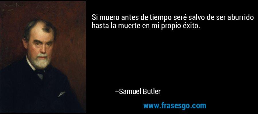 Si muero antes de tiempo seré salvo de ser aburrido hasta la muerte en mi propio éxito. – Samuel Butler