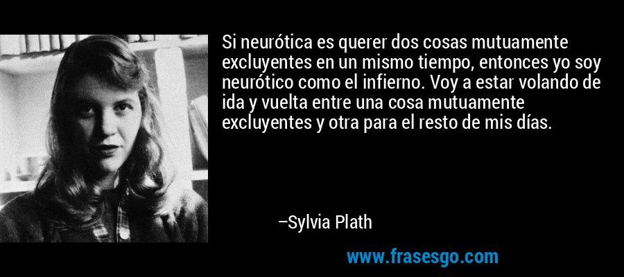 Si neurótica es querer dos cosas mutuamente excluyentes en un mismo tiempo, entonces yo soy neurótico como el infierno. Voy a estar volando de ida y vuelta entre una cosa mutuamente excluyentes y otra para el resto de mis días. – Sylvia Plath