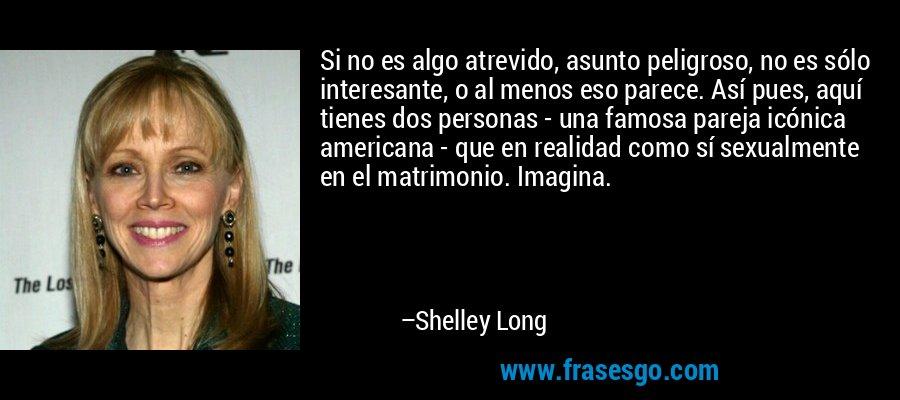 Si no es algo atrevido, asunto peligroso, no es sólo interesante, o al menos eso parece. Así pues, aquí tienes dos personas - una famosa pareja icónica americana - que en realidad como sí sexualmente en el matrimonio. Imagina. – Shelley Long
