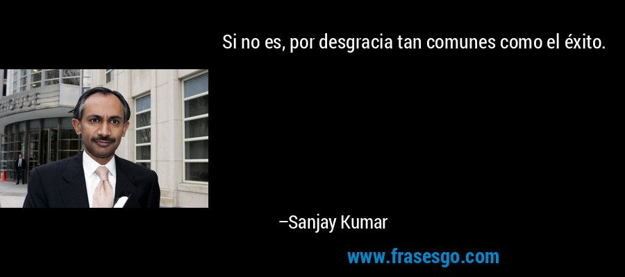 Si no es, por desgracia tan comunes como el éxito. – Sanjay Kumar