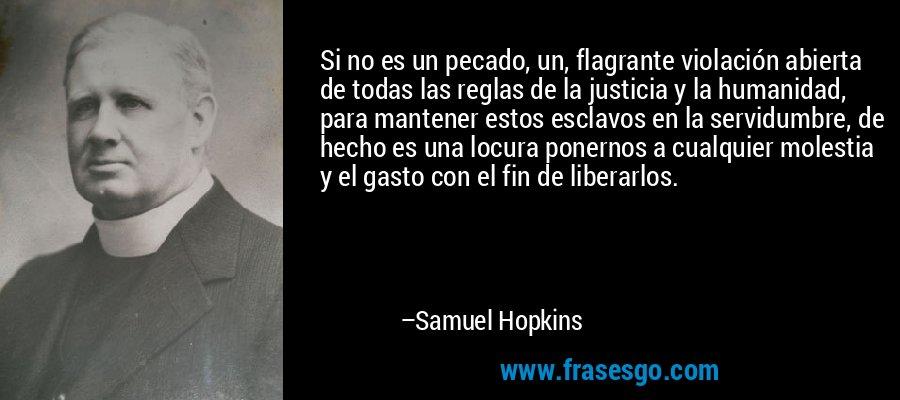 Si no es un pecado, un, flagrante violación abierta de todas las reglas de la justicia y la humanidad, para mantener estos esclavos en la servidumbre, de hecho es una locura ponernos a cualquier molestia y el gasto con el fin de liberarlos. – Samuel Hopkins
