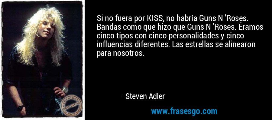Si no fuera por KISS, no habría Guns N 'Roses. Bandas como que hizo que Guns N 'Roses. Éramos cinco tipos con cinco personalidades y cinco influencias diferentes. Las estrellas se alinearon para nosotros. – Steven Adler