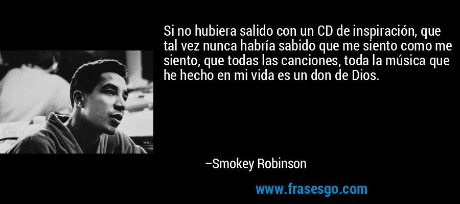 Si no hubiera salido con un CD de inspiración, que tal vez nunca habría sabido que me siento como me siento, que todas las canciones, toda la música que he hecho en mi vida es un don de Dios. – Smokey Robinson