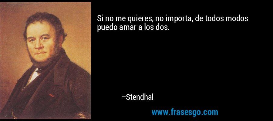 Si no me quieres, no importa, de todos modos puedo amar a los dos. – Stendhal