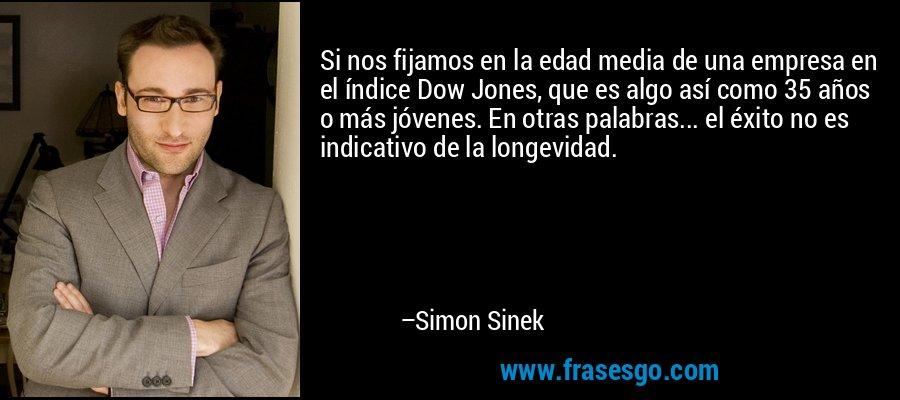 Si nos fijamos en la edad media de una empresa en el índice Dow Jones, que es algo así como 35 años o más jóvenes. En otras palabras... el éxito no es indicativo de la longevidad. – Simon Sinek