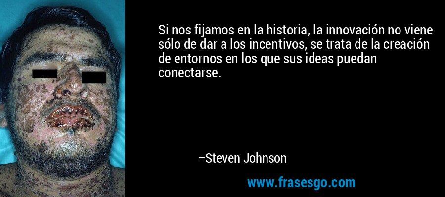 Si nos fijamos en la historia, la innovación no viene sólo de dar a los incentivos, se trata de la creación de entornos en los que sus ideas puedan conectarse. – Steven Johnson