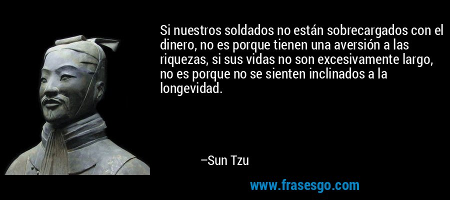 Si nuestros soldados no están sobrecargados con el dinero, no es porque tienen una aversión a las riquezas, si sus vidas no son excesivamente largo, no es porque no se sienten inclinados a la longevidad. – Sun Tzu