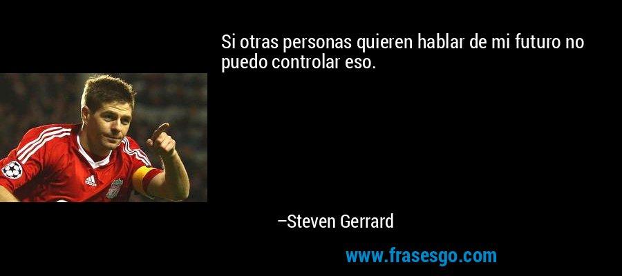 Si otras personas quieren hablar de mi futuro no puedo controlar eso. – Steven Gerrard