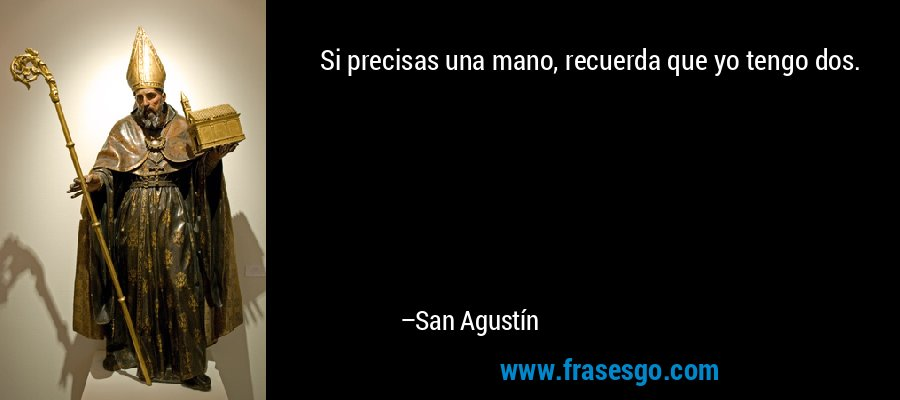 Si precisas una mano, recuerda que yo tengo dos. – San Agustín