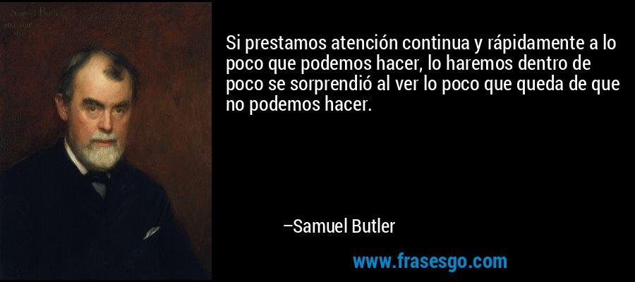 Si prestamos atención continua y rápidamente a lo poco que podemos hacer, lo haremos dentro de poco se sorprendió al ver lo poco que queda de que no podemos hacer. – Samuel Butler
