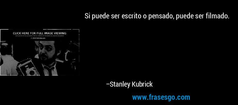 Si puede ser escrito o pensado, puede ser filmado. – Stanley Kubrick