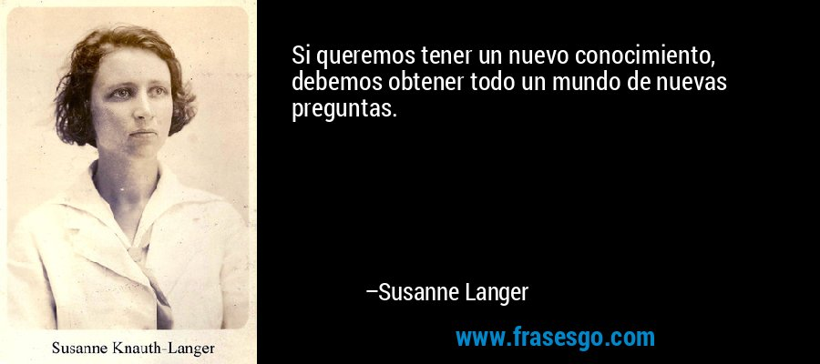 Si queremos tener un nuevo conocimiento, debemos obtener todo un mundo de nuevas preguntas. – Susanne Langer