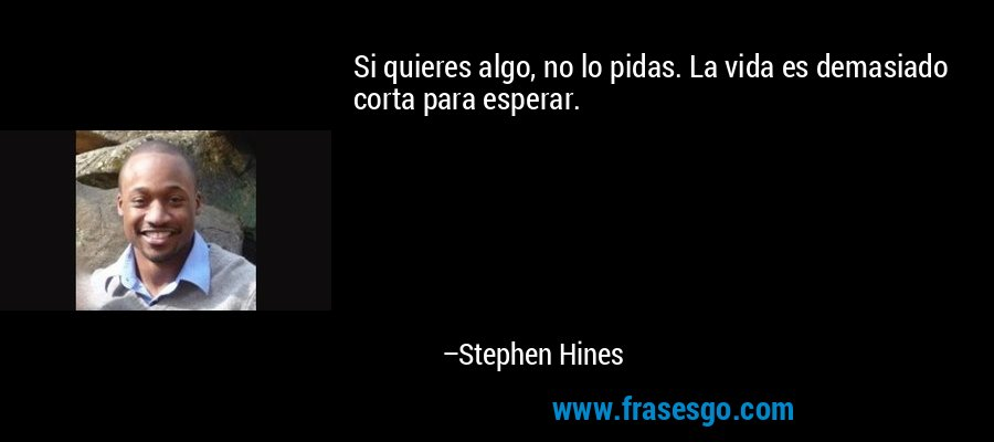 Si quieres algo, no lo pidas. La vida es demasiado corta para esperar. – Stephen Hines