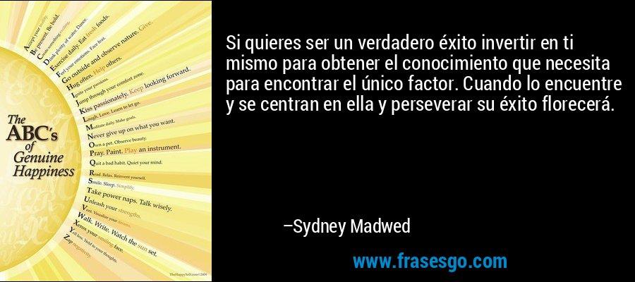 Si quieres ser un verdadero éxito invertir en ti mismo para obtener el conocimiento que necesita para encontrar el único factor. Cuando lo encuentre y se centran en ella y perseverar su éxito florecerá. – Sydney Madwed