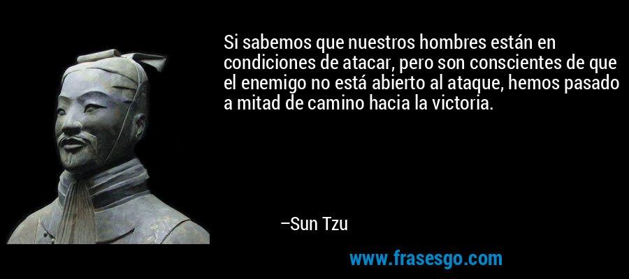 Si sabemos que nuestros hombres están en condiciones de atacar, pero son conscientes de que el enemigo no está abierto al ataque, hemos pasado a mitad de camino hacia la victoria. – Sun Tzu