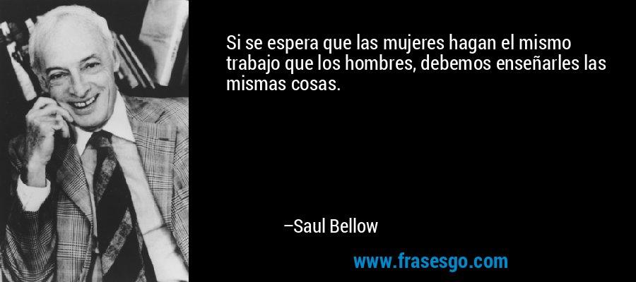 Si se espera que las mujeres hagan el mismo trabajo que los hombres, debemos enseñarles las mismas cosas. – Saul Bellow