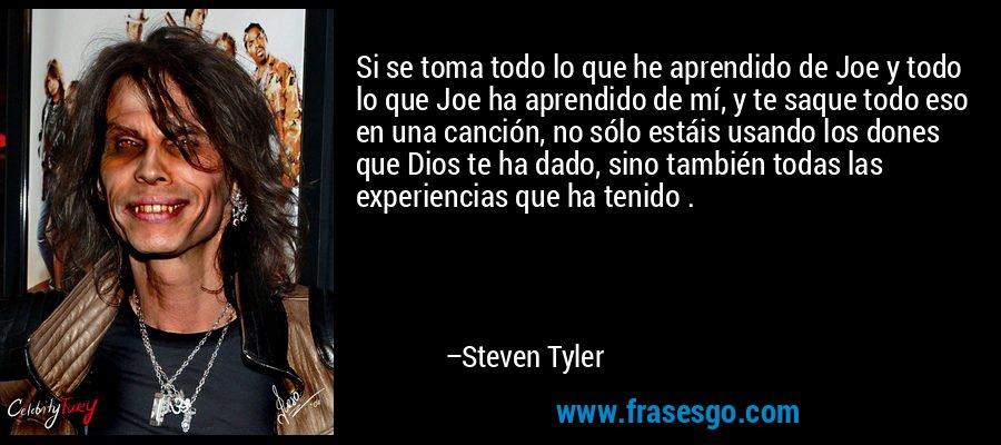 Si se toma todo lo que he aprendido de Joe y todo lo que Joe ha aprendido de mí, y te saque todo eso en una canción, no sólo estáis usando los dones que Dios te ha dado, sino también todas las experiencias que ha tenido . – Steven Tyler