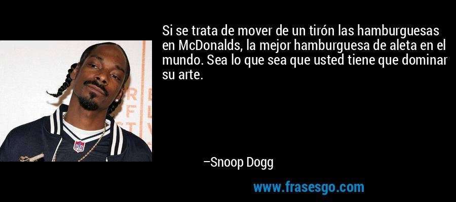 Si se trata de mover de un tirón las hamburguesas en McDonalds, la mejor hamburguesa de aleta en el mundo. Sea lo que sea que usted tiene que dominar su arte. – Snoop Dogg