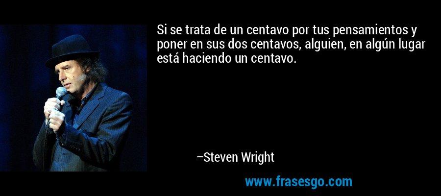 Si se trata de un centavo por tus pensamientos y poner en sus dos centavos, alguien, en algún lugar está haciendo un centavo. – Steven Wright