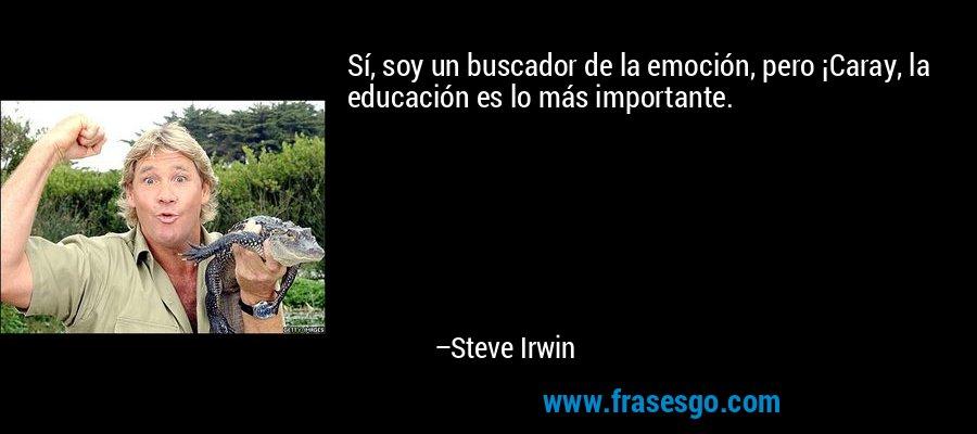 Sí, soy un buscador de la emoción, pero ¡Caray, la educación es lo más importante. – Steve Irwin