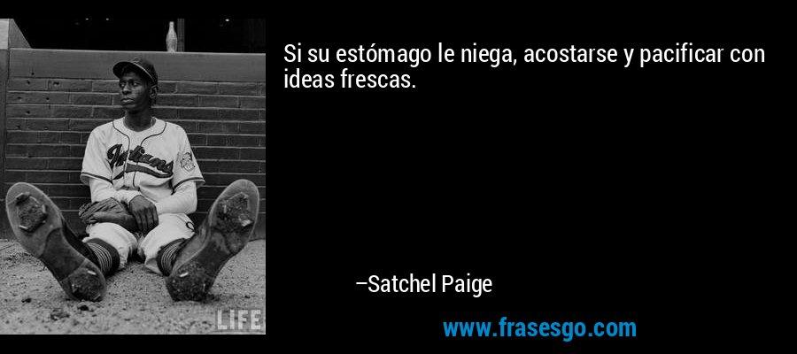 Si su estómago le niega, acostarse y pacificar con ideas frescas. – Satchel Paige
