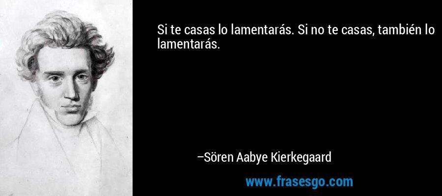 Si te casas lo lamentarás. Si no te casas, también lo lamentarás. – Sören Aabye Kierkegaard