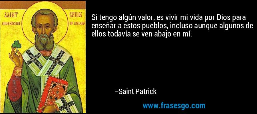 Si tengo algún valor, es vivir mi vida por Dios para enseñar a estos pueblos, incluso aunque algunos de ellos todavía se ven abajo en mí. – Saint Patrick