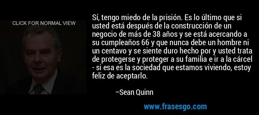 Sí, tengo miedo de la prisión. Es lo último que si usted está después de la construcción de un negocio de más de 38 años y se está acercando a su cumpleaños 66 y que nunca debe un hombre ni un centavo y se siente duro hecho por y usted trata de protegerse y proteger a su familia e ir a la cárcel - si esa es la sociedad que estamos viviendo, estoy feliz de aceptarlo. – Sean Quinn
