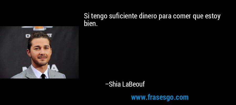 Si tengo suficiente dinero para comer que estoy bien. – Shia LaBeouf