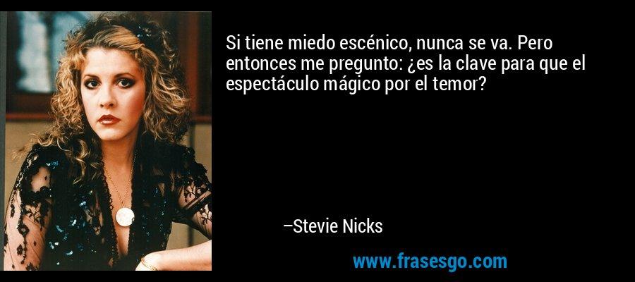 Si tiene miedo escénico, nunca se va. Pero entonces me pregunto: ¿es la clave para que el espectáculo mágico por el temor? – Stevie Nicks