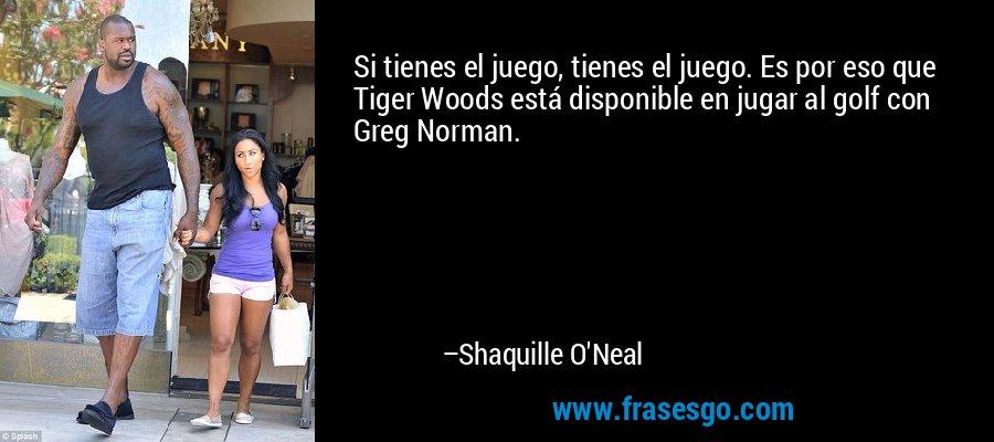 Si tienes el juego, tienes el juego. Es por eso que Tiger Woods está disponible en jugar al golf con Greg Norman. – Shaquille O'Neal