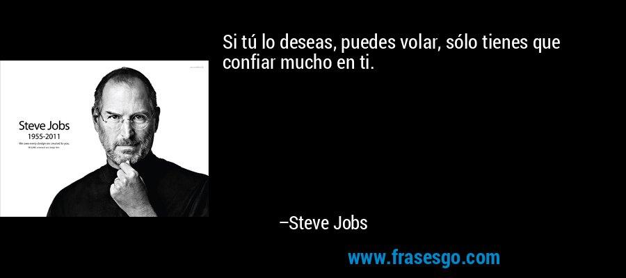 Si tú lo deseas, puedes volar, sólo tienes que confiar mucho en ti. – Steve Jobs