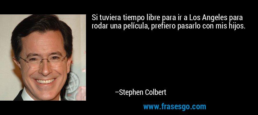 Si tuviera tiempo libre para ir a Los Angeles para rodar una película, prefiero pasarlo con mis hijos. – Stephen Colbert
